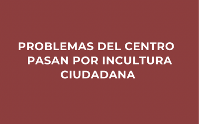 Problemas del centro pasan por la incultura ciudadana
