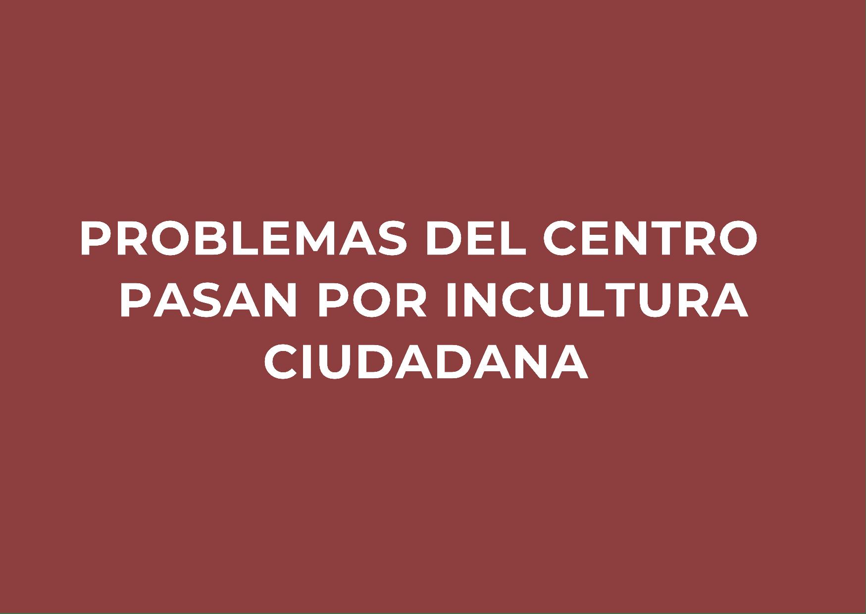 problemas del centro pasan por incultura ciudadana